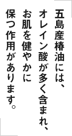 五島産椿油には、オレイン酸が多く含まれ、お肌を健やかに保つ作用があります。